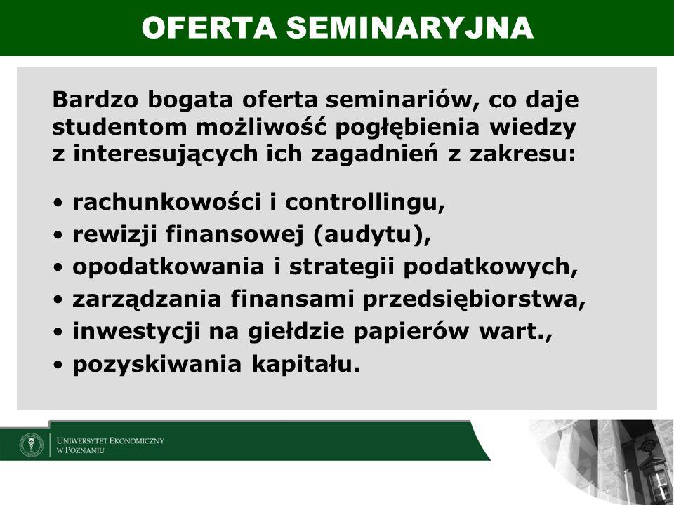 Bardzo bogata oferta seminariów, co daje studentom możliwość pogłębienia wiedzy z interesujących ich zagadnień z zakresu: rachunkowości i controllingu, rewizji finansowej (audytu), opodatkowania i strategii podatkowych, zarządzania finansami przedsiębiorstwa, inwestycji na giełdzie papierów wart., pozyskiwania kapitału.