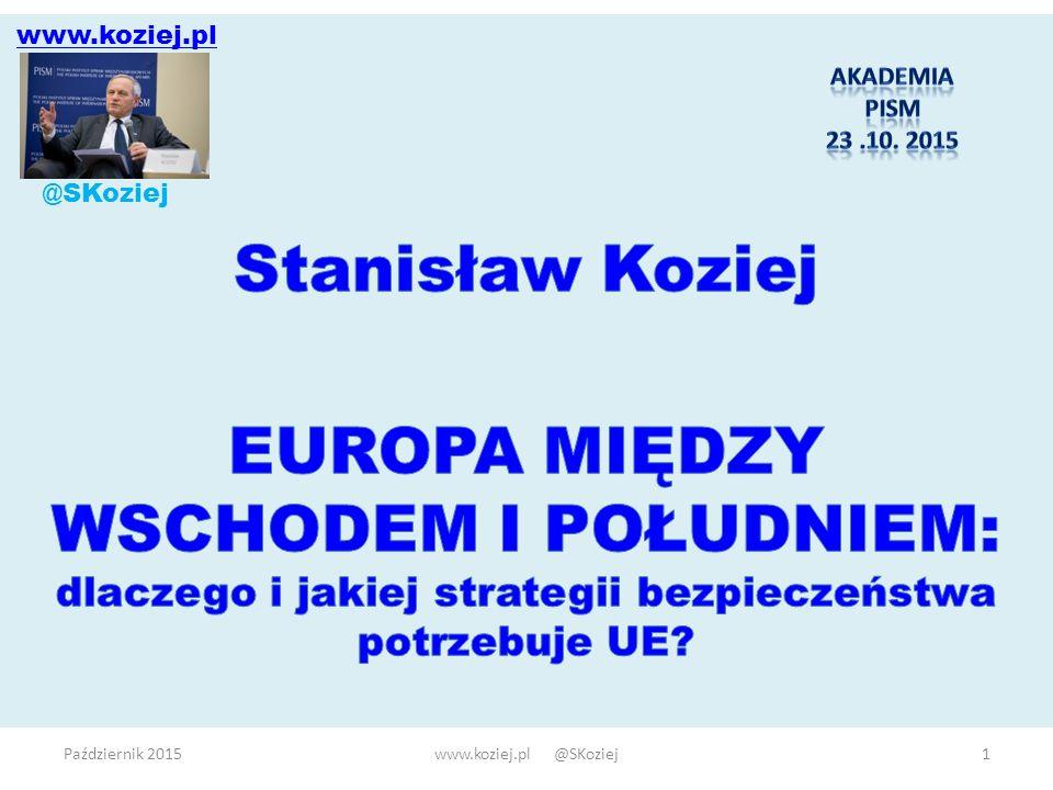 Październik 2015www.koziej.pl @SKoziej12 Treść strategii bezpieczeństwa UE: warunki i koncepcje  Ocena środowiska bezpieczeństwa  szanse, wyzwania, ryzyka i zagrożenia  polityczno-militarne i niemilitarne (informacyjne, cyber, ekonomiczne, społeczne …)  Strategia operacyjna (zadania strategiczne)  zadania realizowane wspólnotowo (wspólne interesy)  zadania realizowane wg zasady ad hoc (interesy niesprzeczne)  tandem NATO- UE  Strategia preparacyjna (przygotowanie sił i środków: systemu bezpieczeństwa UE)  instrumenty prawne  mechanizmy organizacyjno-koordynacyjne (polityki)  zasoby (budżet, struktury …)