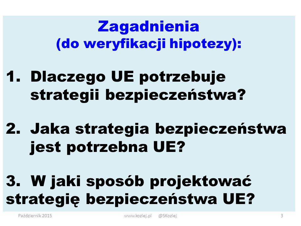 Październik 2015www.koziej.pl @SKoziej3 Zagadnienia (do weryfikacji hipotezy): 1.Dlaczego UE potrzebuje strategii bezpieczeństwa.