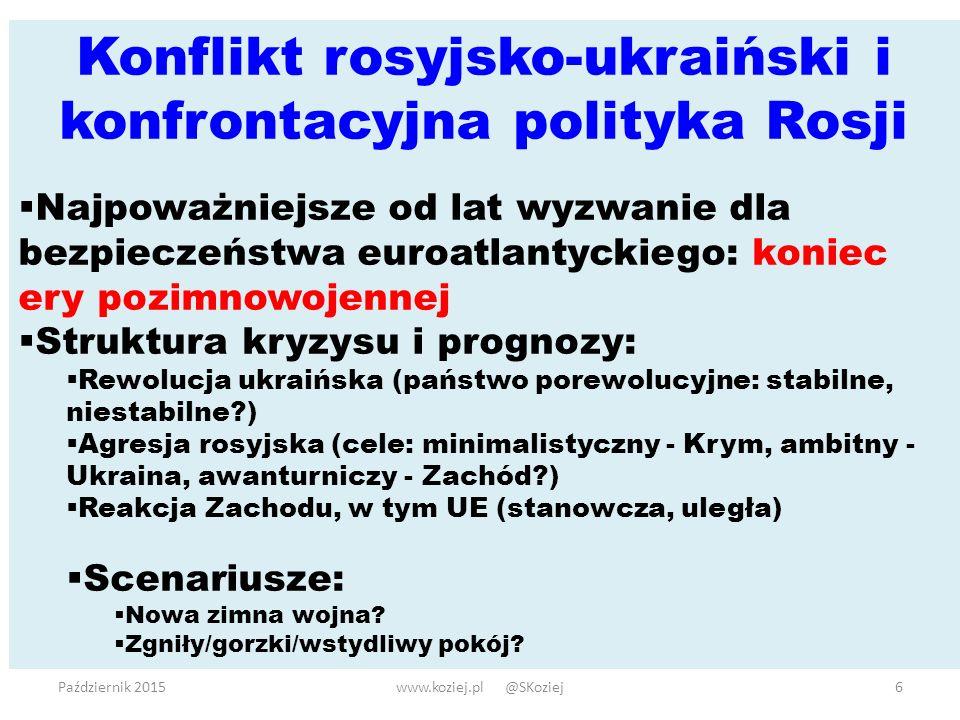 Październik 2015www.koziej.pl @SKoziej6 Konflikt rosyjsko-ukraiński i konfrontacyjna polityka Rosji  Najpoważniejsze od lat wyzwanie dla bezpieczeństwa euroatlantyckiego: koniec ery pozimnowojennej  Struktura kryzysu i prognozy:  Rewolucja ukraińska (państwo porewolucyjne: stabilne, niestabilne?)  Agresja rosyjska (cele: minimalistyczny - Krym, ambitny - Ukraina, awanturniczy - Zachód?)  Reakcja Zachodu, w tym UE (stanowcza, uległa)  Scenariusze:  Nowa zimna wojna.