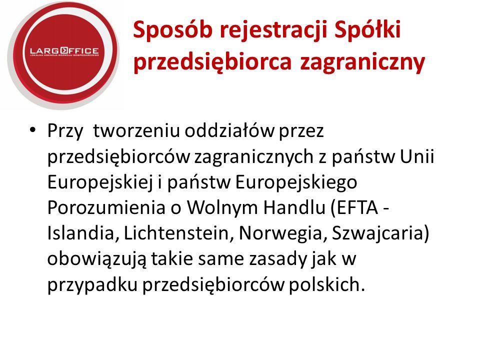 Sposób rejestracji Spółki przedsiębiorca zagraniczny Przy tworzeniu oddziałów przez przedsiębiorców zagranicznych z państw Unii Europejskiej i państw Europejskiego Porozumienia o Wolnym Handlu (EFTA - Islandia, Lichtenstein, Norwegia, Szwajcaria) obowiązują takie same zasady jak w przypadku przedsiębiorców polskich.