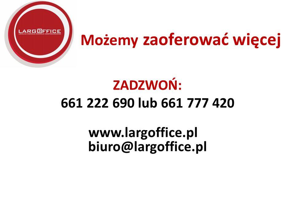Możemy zaoferować więcej ZADZWOŃ: 661 222 690 lub 661 777 420 www.largoffice.pl biuro@largoffice.pl