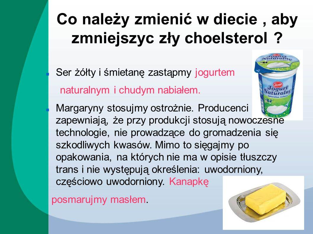 Co należy zmienić w diecie, aby zmniejszyc zły choelsterol ? Ser żółty i śmietanę zastąpmy jogurtem naturalnym i chudym nabiałem. Margaryny stosujmy o