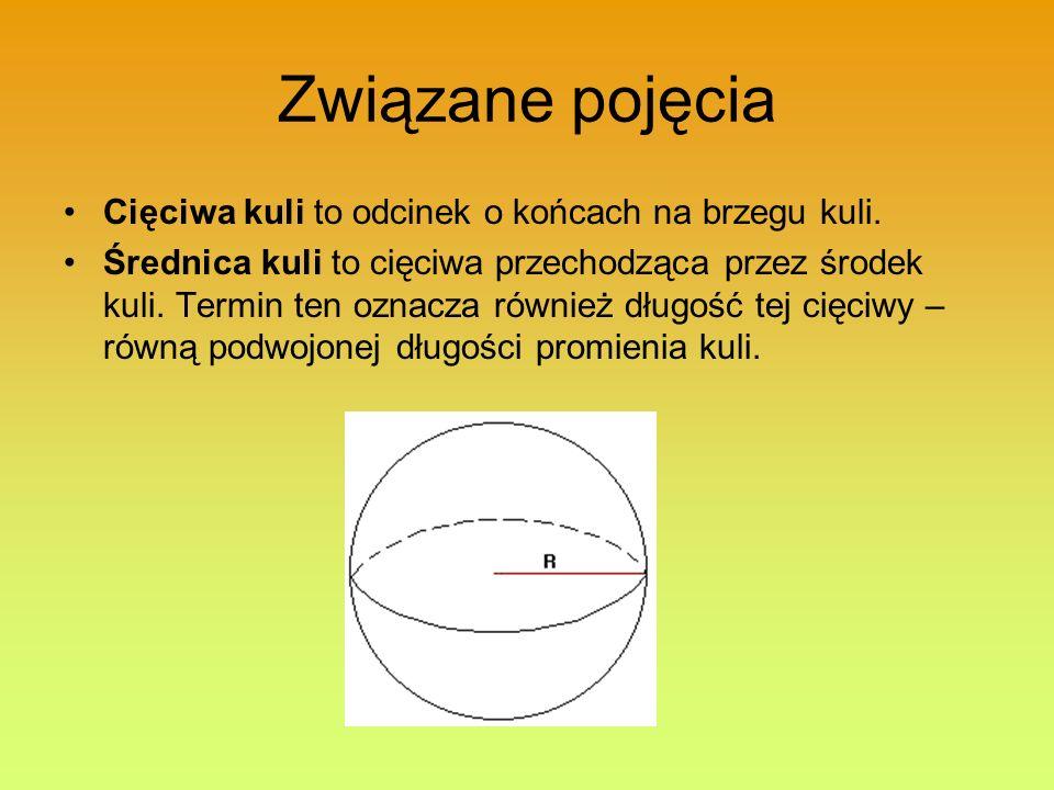 Związane pojęcia Cięciwa kuli to odcinek o końcach na brzegu kuli. Średnica kuli to cięciwa przechodząca przez środek kuli. Termin ten oznacza również