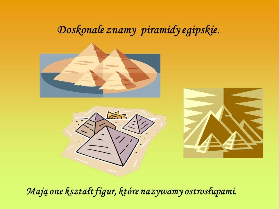 Doskonale znamy piramidy egipskie. Mają one kształt figur, które nazywamy ostrosłupami.