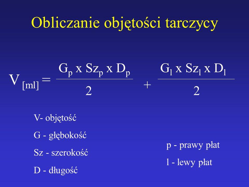 Obliczanie objętości tarczycy V [ml] = G p x Sz p x D p 2 + G l x Sz l x D l 2 V- objętość G - głębokość Sz - szerokość D - długość p - prawy płat l -