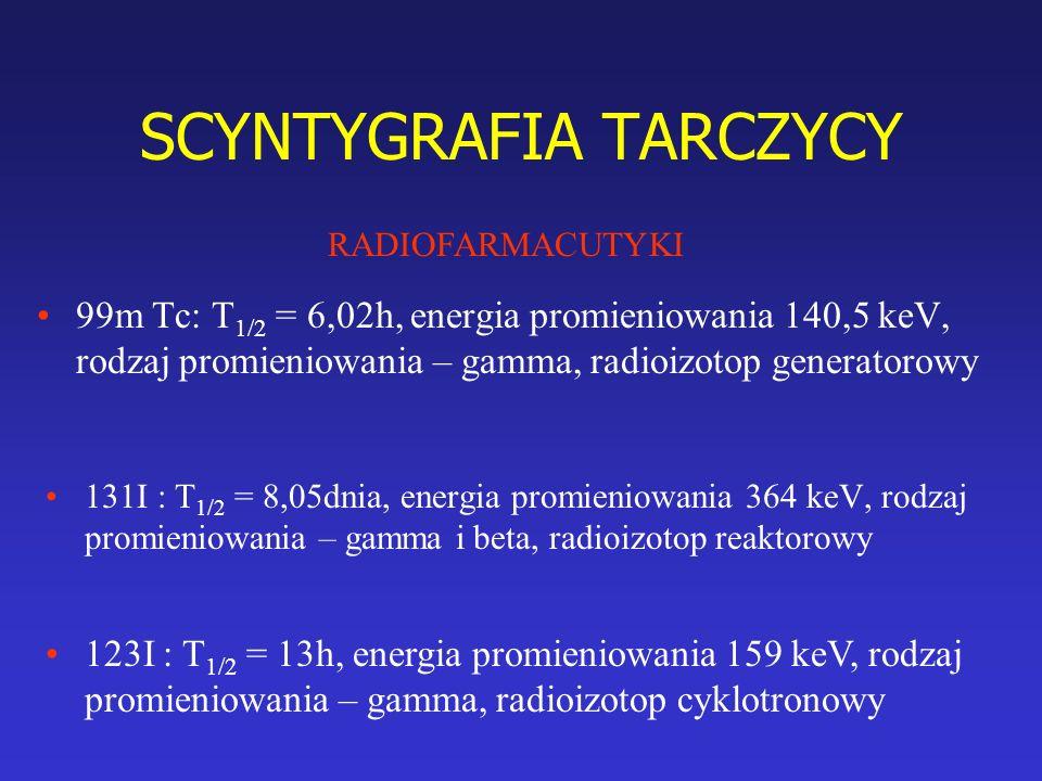 SCYNTYGRAFIA TARCZYCY 99m Tc: T 1/2 = 6,02h, energia promieniowania 140,5 keV, rodzaj promieniowania – gamma, radioizotop generatorowy 131I : T 1/2 = 8,05dnia, energia promieniowania 364 keV, rodzaj promieniowania – gamma i beta, radioizotop reaktorowy RADIOFARMACUTYKI 123I : T 1/2 = 13h, energia promieniowania 159 keV, rodzaj promieniowania – gamma, radioizotop cyklotronowy