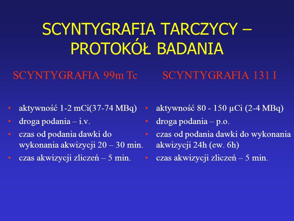 SCYNTYGRAFIA TARCZYCY – PROTOKÓŁ BADANIA aktywność 1-2 mCi(37-74 MBq) droga podania – i.v. czas od podania dawki do wykonania akwizycji 20 – 30 min. c