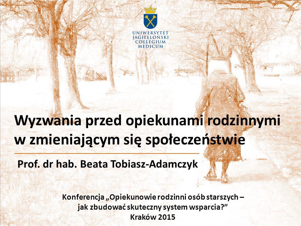 """Wyzwania przed opiekunami rodzinnymi w zmieniającym się społeczeństwie Prof. dr hab. Beata Tobiasz-Adamczyk Konferencja """"Opiekunowie rodzinni osób sta"""