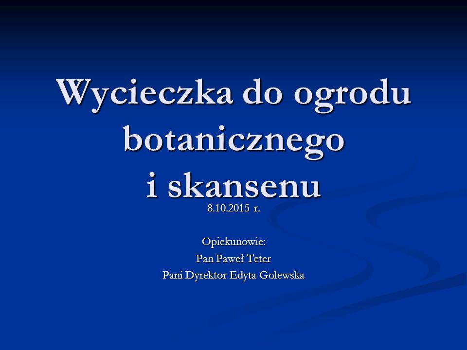 Wycieczka do ogrodu botanicznego i skansenu 8.10.2015 r. Opiekunowie: Pan Paweł Teter Pani Dyrektor Edyta Golewska