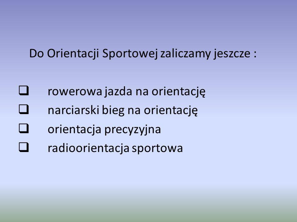Do Orientacji Sportowej zaliczamy jeszcze :  rowerowa jazda na orientację  narciarski bieg na orientację  orientacja precyzyjna  radioorientacja sportowa