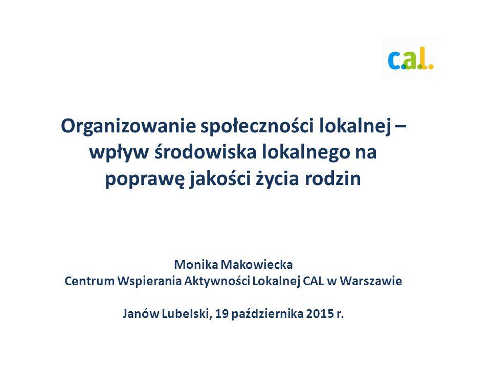 Organizowanie społeczności lokalnej – wpływ środowiska lokalnego na poprawę jakości życia rodzin Monika Makowiecka Centrum Wspierania Aktywności Lokalnej CAL w Warszawie Janów Lubelski, 19 października 2015 r.