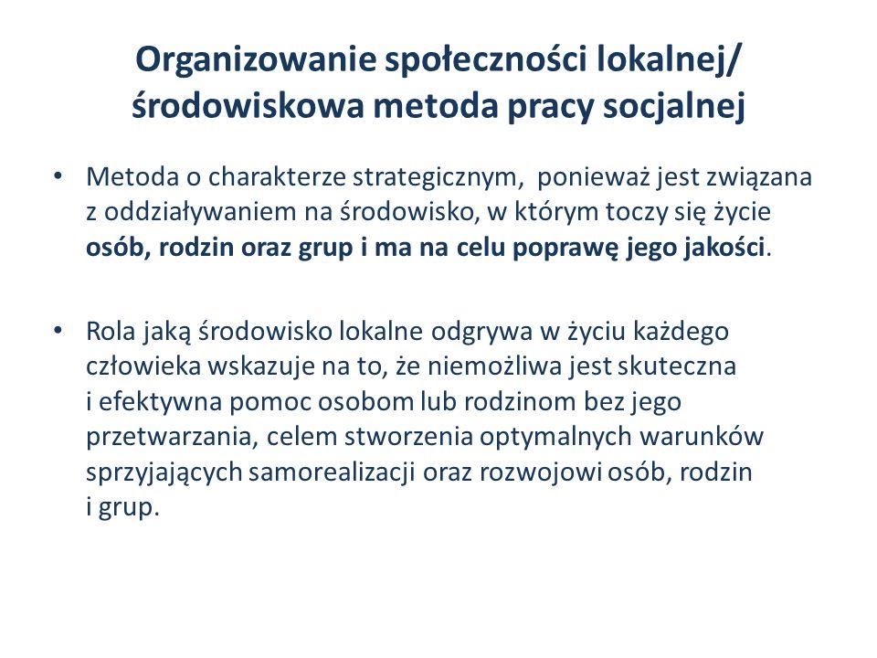 Organizowanie społeczności lokalnej/ środowiskowa metoda pracy socjalnej Metoda o charakterze strategicznym, ponieważ jest związana z oddziaływaniem na środowisko, w którym toczy się życie osób, rodzin oraz grup i ma na celu poprawę jego jakości.