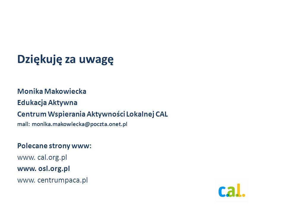Dziękuję za uwagę Monika Makowiecka Edukacja Aktywna Centrum Wspierania Aktywności Lokalnej CAL mail: monika.makowiecka@poczta.onet.pl Polecane strony www: www.