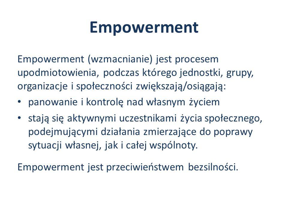 Empowerment Empowerment (wzmacnianie) jest procesem upodmiotowienia, podczas którego jednostki, grupy, organizacje i społeczności zwiększają/osiągają: panowanie i kontrolę nad własnym życiem stają się aktywnymi uczestnikami życia społecznego, podejmującymi działania zmierzające do poprawy sytuacji własnej, jak i całej wspólnoty.