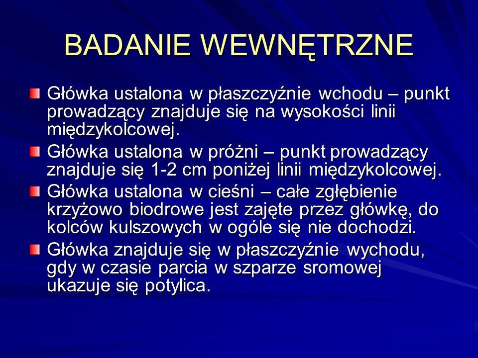 BADANIE WEWNĘTRZNE Główka ustalona w płaszczyźnie wchodu – punkt prowadzący znajduje się na wysokości linii międzykolcowej. Główka ustalona w próżni –
