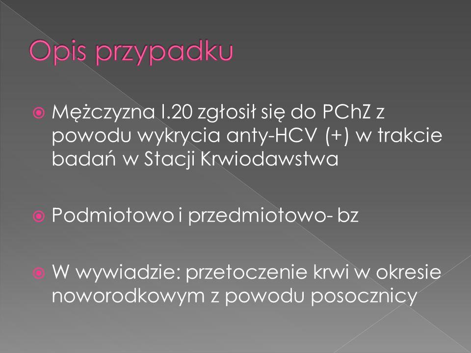  Mężczyzna l.20 zgłosił się do PChZ z powodu wykrycia anty-HCV (+) w trakcie badań w Stacji Krwiodawstwa  Podmiotowo i przedmiotowo- bz  W wywiadzie: przetoczenie krwi w okresie noworodkowym z powodu posocznicy