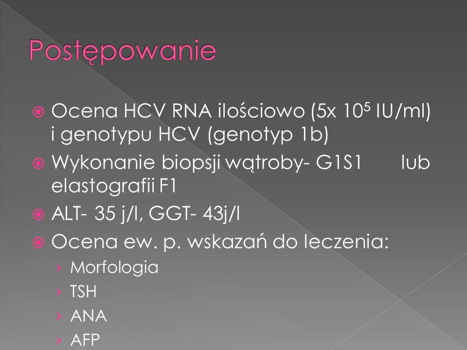  Ocena HCV RNA ilościowo (5x 10 5 IU/ml) i genotypu HCV (genotyp 1b)  Wykonanie biopsji wątroby- G1S1 lub elastografii F1  ALT- 35 j/l, GGT- 43j/l  Ocena ew.