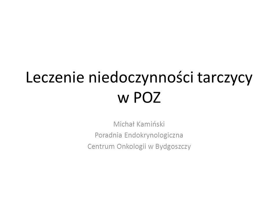 Leczenie niedoczynności tarczycy w POZ Michał Kamiński Poradnia Endokrynologiczna Centrum Onkologii w Bydgoszczy