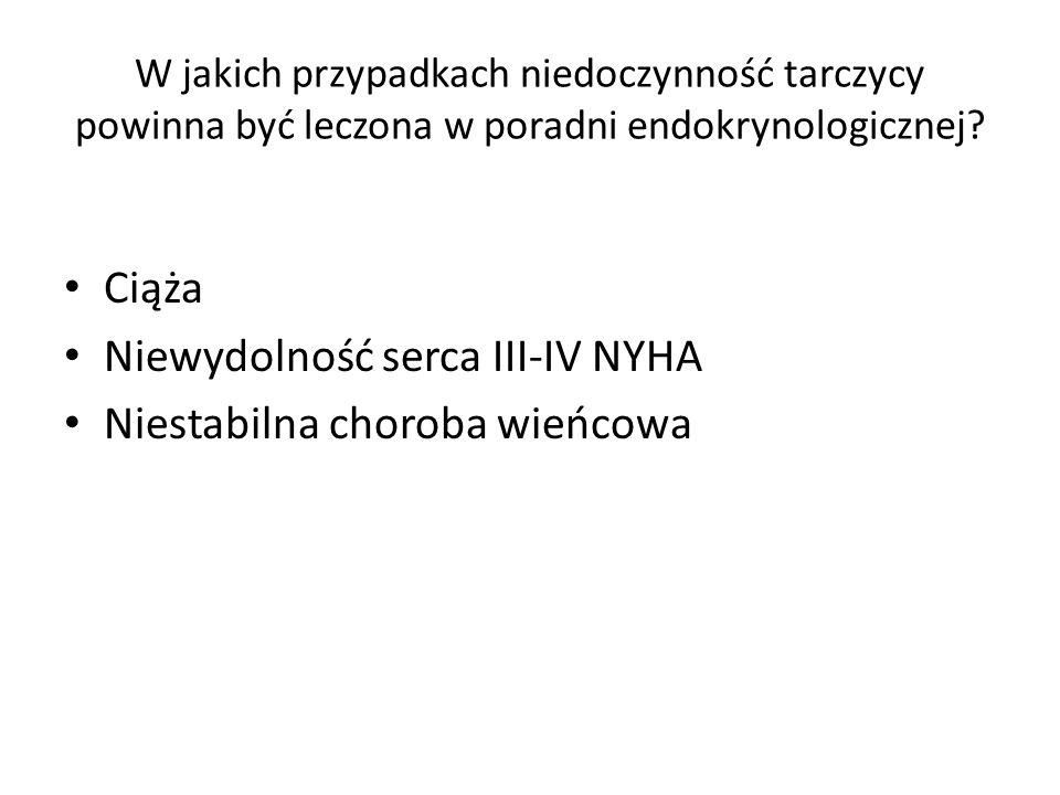 W jakich przypadkach niedoczynność tarczycy powinna być leczona w poradni endokrynologicznej? Ciąża Niewydolność serca III-IV NYHA Niestabilna choroba