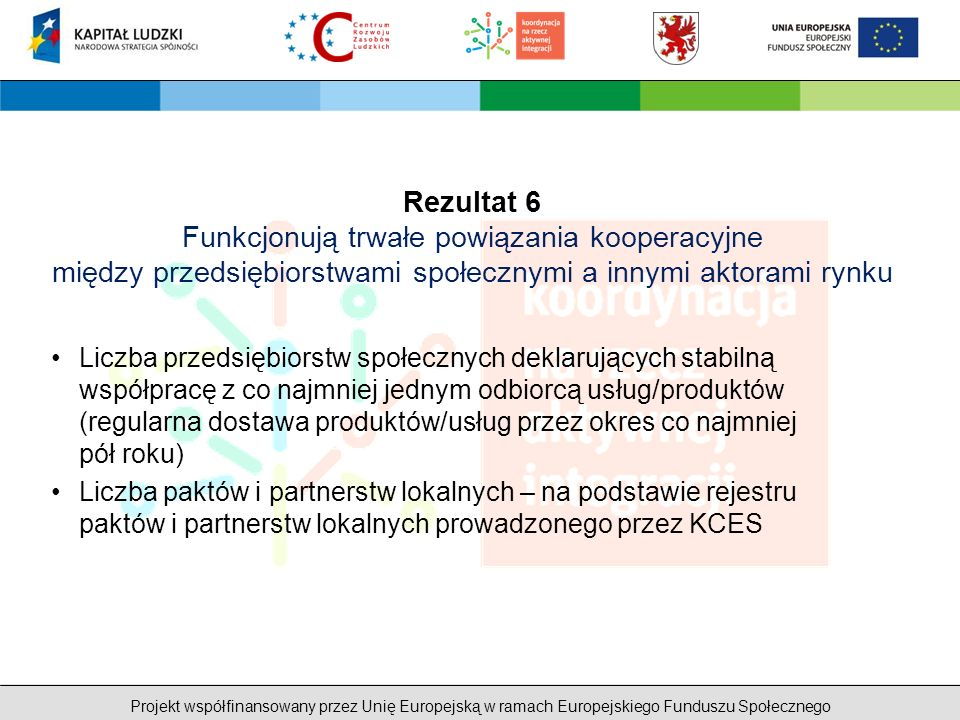 Projekt współfinansowany przez Unię Europejską w ramach Europejskiego Funduszu Społecznego Rezultat 6 Funkcjonują trwałe powiązania kooperacyjne między przedsiębiorstwami społecznymi a innymi aktorami rynku Liczba przedsiębiorstw społecznych deklarujących stabilną współpracę z co najmniej jednym odbiorcą usług/produktów (regularna dostawa produktów/usług przez okres co najmniej pół roku) Liczba paktów i partnerstw lokalnych – na podstawie rejestru paktów i partnerstw lokalnych prowadzonego przez KCES