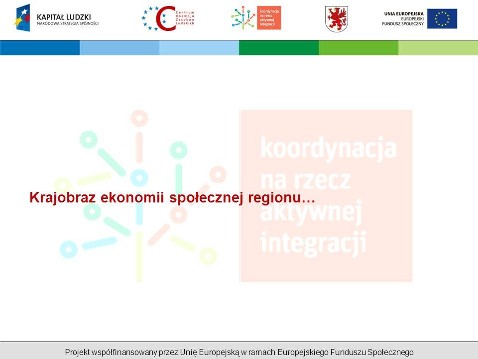 Projekt współfinansowany przez Unię Europejską w ramach Europejskiego Funduszu Społecznego Krajobraz ekonomii społecznej regionu…