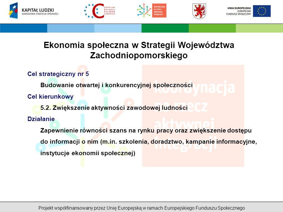 Projekt współfinansowany przez Unię Europejską w ramach Europejskiego Funduszu Społecznego Ekonomia społeczna w Strategii Województwa Zachodniopomorskiego Cel strategiczny nr 5 Budowanie otwartej i konkurencyjnej społeczności Cel kierunkowy 5.2.