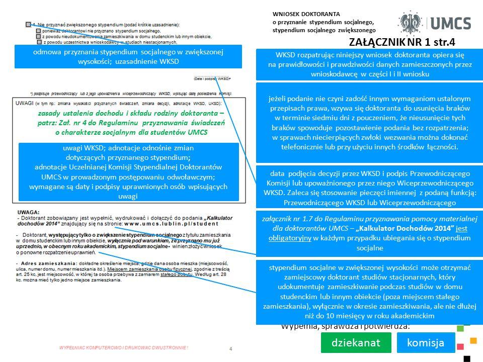 ZAŁĄCZNIK NR 1 str.4 WKSD rozpatrując niniejszy wniosek doktoranta opiera się na prawidłowości i prawdziwości danych zamieszczonych przez wnioskodawcę w części I i II wniosku Wypełnia, sprawdza i potwierdza: komisja jeżeli podanie nie czyni zadość innym wymaganiom ustalonym przepisach prawa, wzywa się doktoranta do usunięcia braków w terminie siedmiu dni z pouczeniem, że nieusunięcie tych braków spowoduje pozostawienie podania bez rozpatrzenia; w sprawach niecierpiących zwłoki wezwania można dokonać telefonicznie lub przy użyciu innych środków łączności.