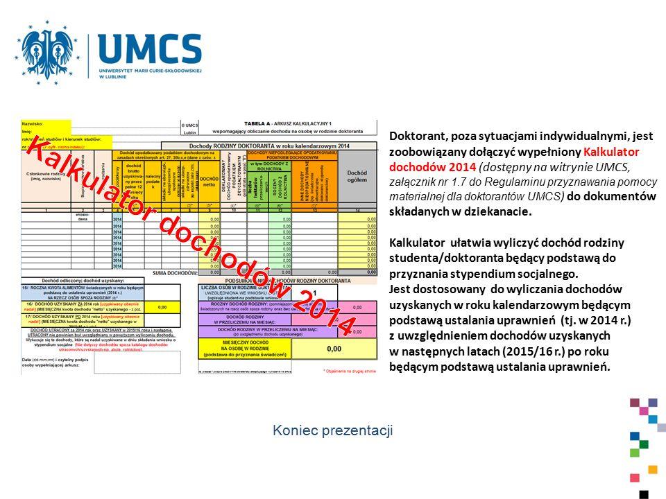 Doktorant, poza sytuacjami indywidualnymi, jest zoobowiązany dołączyć wypełniony Kalkulator dochodów 2014 (dostępny na witrynie UMCS, załącznik nr 1.7 do Regulaminu przyznawania pomocy materialnej dla doktorantów UMCS ) do dokumentów składanych w dziekanacie.