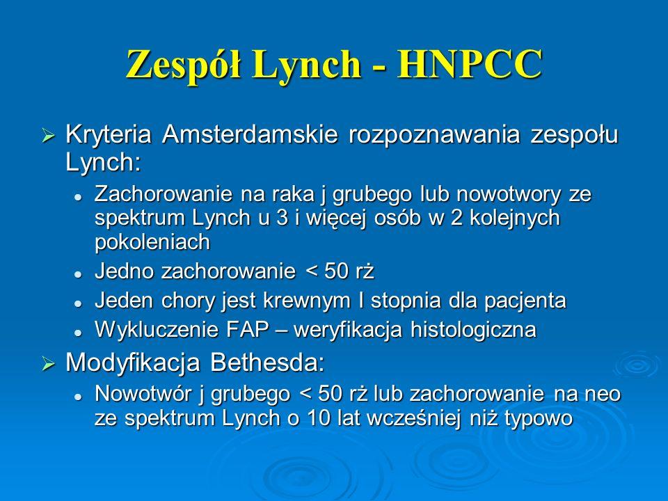 Zespół Lynch - HNPCC  Kryteria Amsterdamskie rozpoznawania zespołu Lynch: Zachorowanie na raka j grubego lub nowotwory ze spektrum Lynch u 3 i więcej