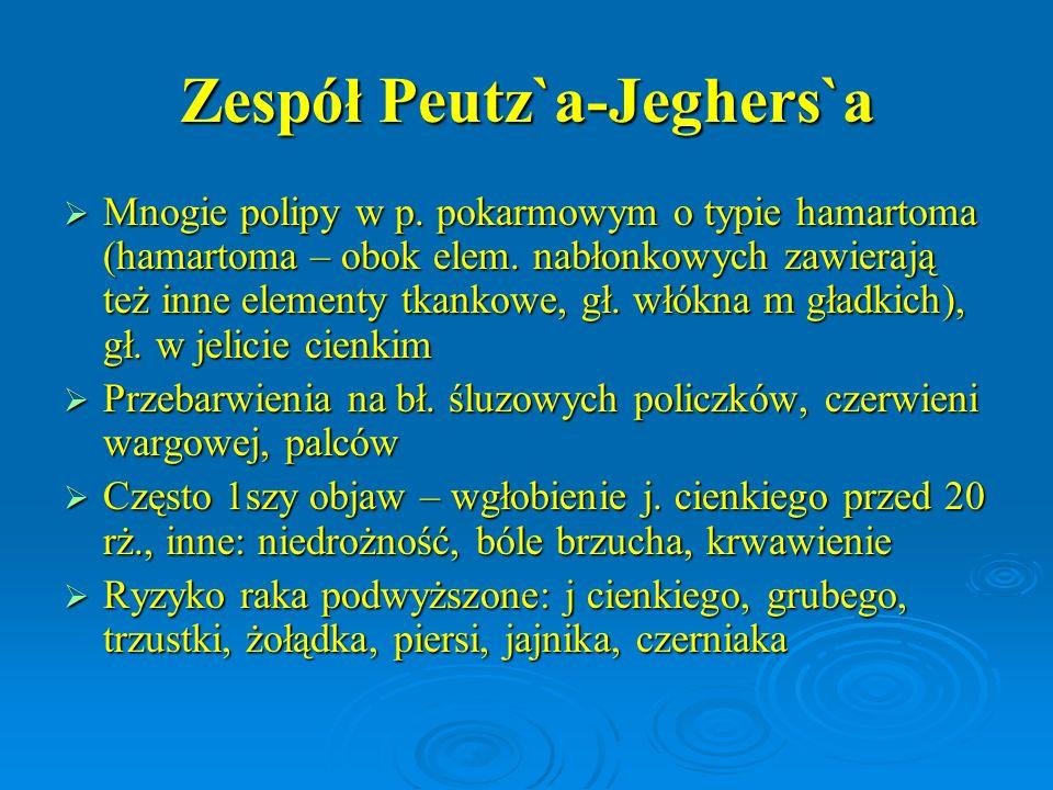 Zespół Peutz`a-Jeghers`a  Mnogie polipy w p. pokarmowym o typie hamartoma (hamartoma – obok elem. nabłonkowych zawierają też inne elementy tkankowe,