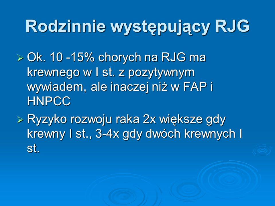 Rodzinnie występujący RJG  Ok. 10 -15% chorych na RJG ma krewnego w I st. z pozytywnym wywiadem, ale inaczej niż w FAP i HNPCC  Ryzyko rozwoju raka