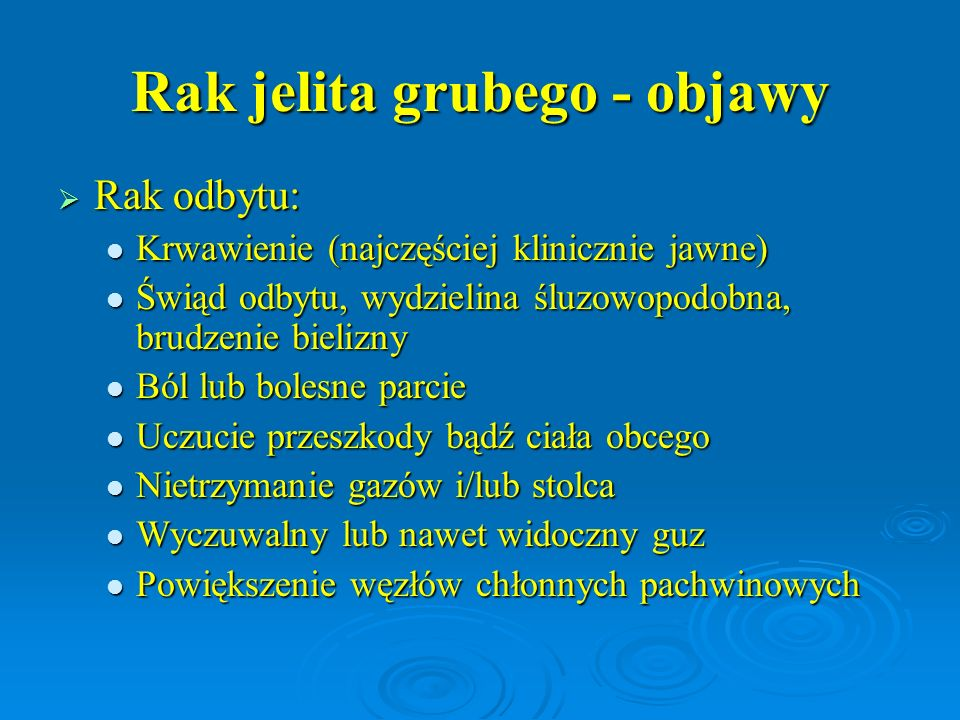 Rak jelita grubego - objawy  Rak odbytu: Krwawienie (najczęściej klinicznie jawne) Krwawienie (najczęściej klinicznie jawne) Świąd odbytu, wydzielina