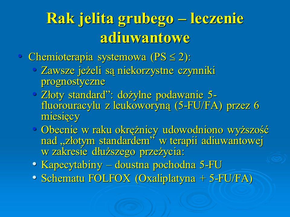 Rak jelita grubego – leczenie adiuwantowe Chemioterapia systemowa (PS  2): Chemioterapia systemowa (PS  2): Zawsze jeżeli są niekorzystne czynniki p