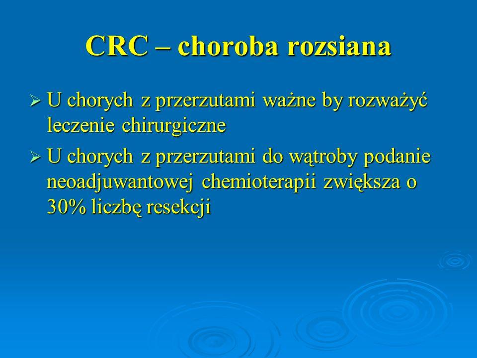 CRC – choroba rozsiana  U chorych z przerzutami ważne by rozważyć leczenie chirurgiczne  U chorych z przerzutami do wątroby podanie neoadjuwantowej