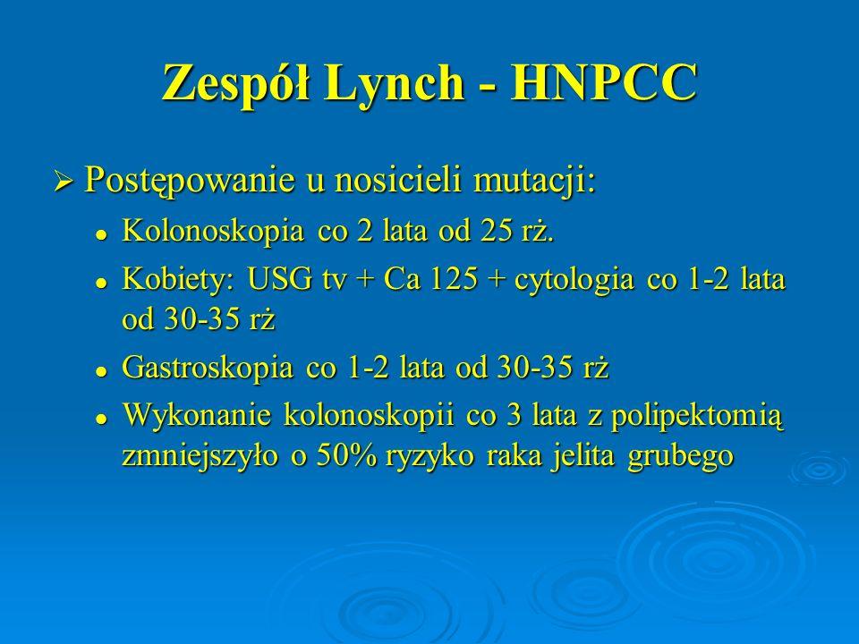 Zespół Lynch - HNPCC  Postępowanie u nosicieli mutacji: Kolonoskopia co 2 lata od 25 rż. Kolonoskopia co 2 lata od 25 rż. Kobiety: USG tv + Ca 125 +