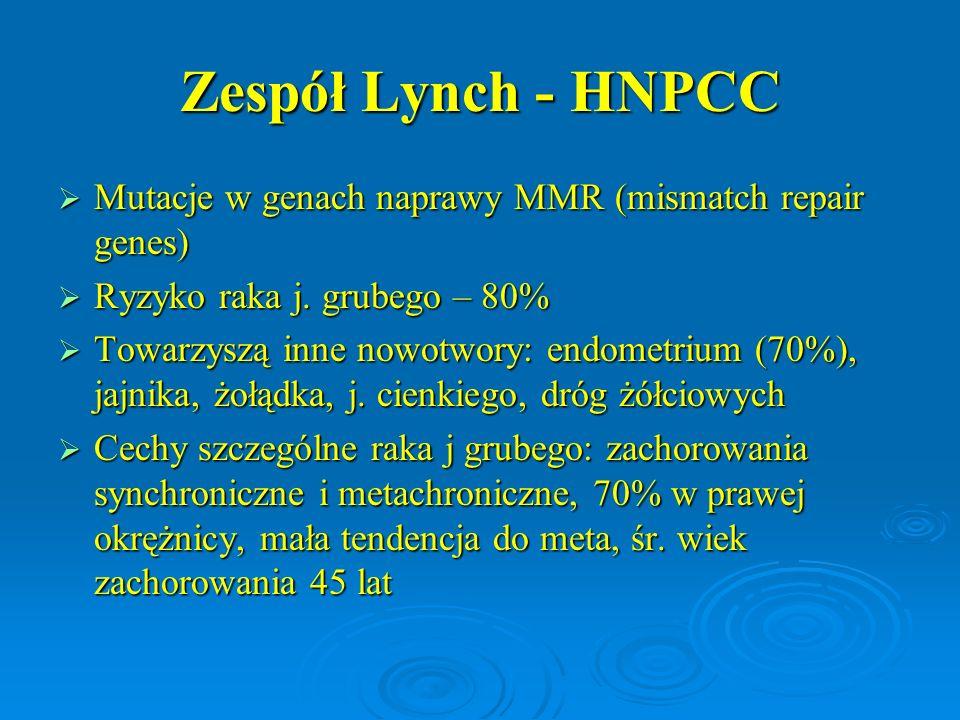 Zespół Lynch - HNPCC  Kryteria Amsterdamskie rozpoznawania zespołu Lynch: Zachorowanie na raka j grubego lub nowotwory ze spektrum Lynch u 3 i więcej osób w 2 kolejnych pokoleniach Zachorowanie na raka j grubego lub nowotwory ze spektrum Lynch u 3 i więcej osób w 2 kolejnych pokoleniach Jedno zachorowanie < 50 rż Jedno zachorowanie < 50 rż Jeden chory jest krewnym I stopnia dla pacjenta Jeden chory jest krewnym I stopnia dla pacjenta Wykluczenie FAP – weryfikacja histologiczna Wykluczenie FAP – weryfikacja histologiczna  Modyfikacja Bethesda: Nowotwór j grubego < 50 rż lub zachorowanie na neo ze spektrum Lynch o 10 lat wcześniej niż typowo Nowotwór j grubego < 50 rż lub zachorowanie na neo ze spektrum Lynch o 10 lat wcześniej niż typowo
