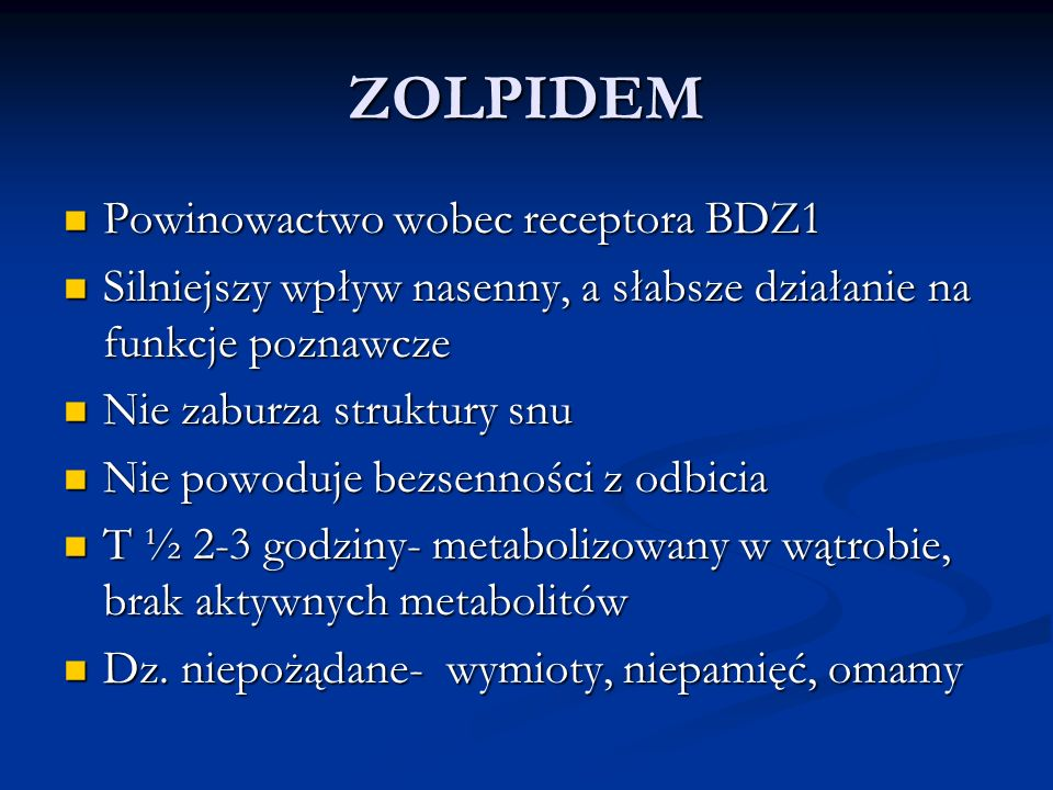 ZOLPIDEM Powinowactwo wobec receptora BDZ1 Powinowactwo wobec receptora BDZ1 Silniejszy wpływ nasenny, a słabsze działanie na funkcje poznawcze Silnie