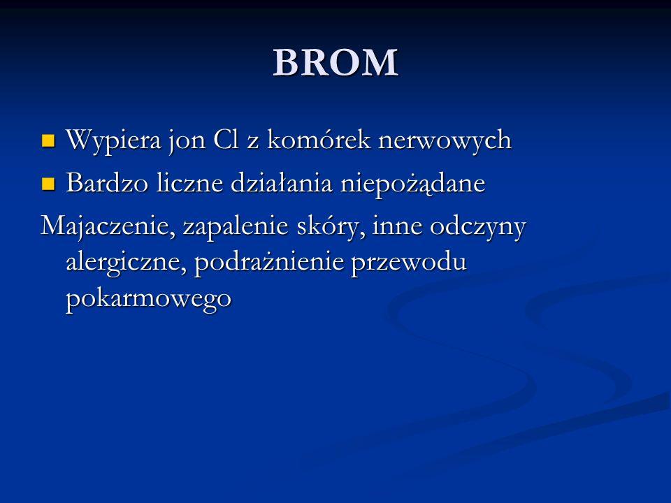 BROM Wypiera jon Cl z komórek nerwowych Wypiera jon Cl z komórek nerwowych Bardzo liczne działania niepożądane Bardzo liczne działania niepożądane Maj