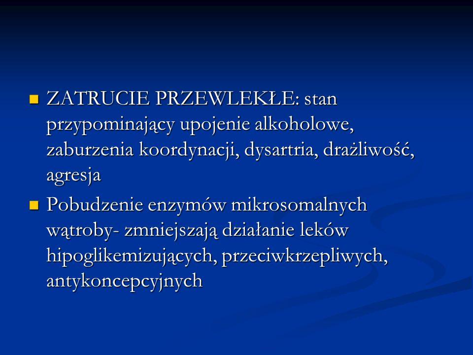 ZATRUCIE PRZEWLEKŁE: stan przypominający upojenie alkoholowe, zaburzenia koordynacji, dysartria, drażliwość, agresja ZATRUCIE PRZEWLEKŁE: stan przypom