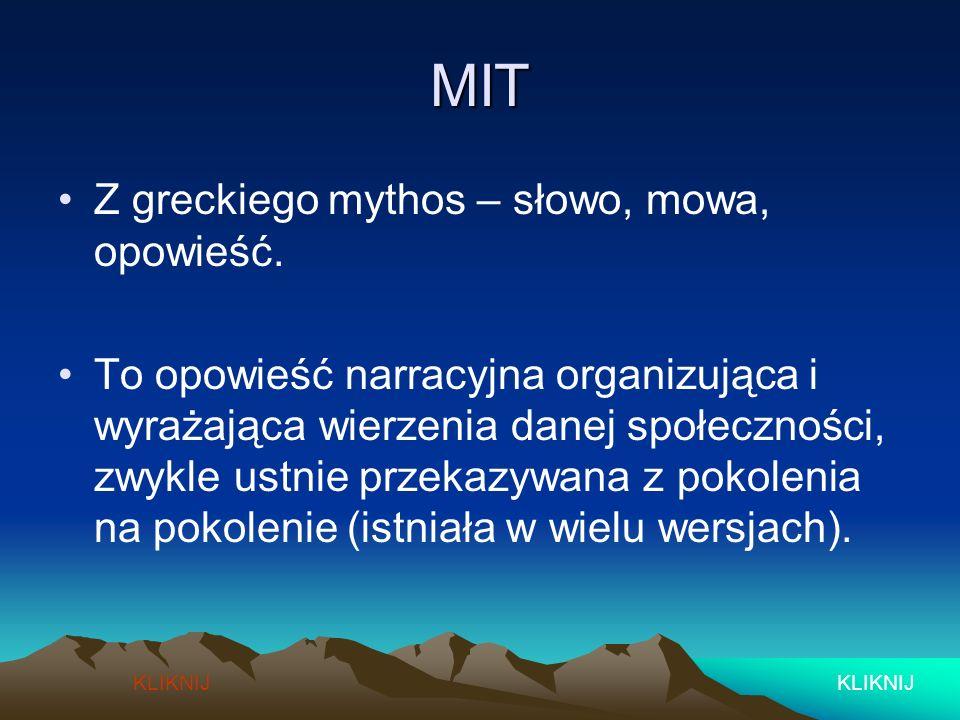 MIT Z greckiego mythos – słowo, mowa, opowieść. To opowieść narracyjna organizująca i wyrażająca wierzenia danej społeczności, zwykle ustnie przekazyw