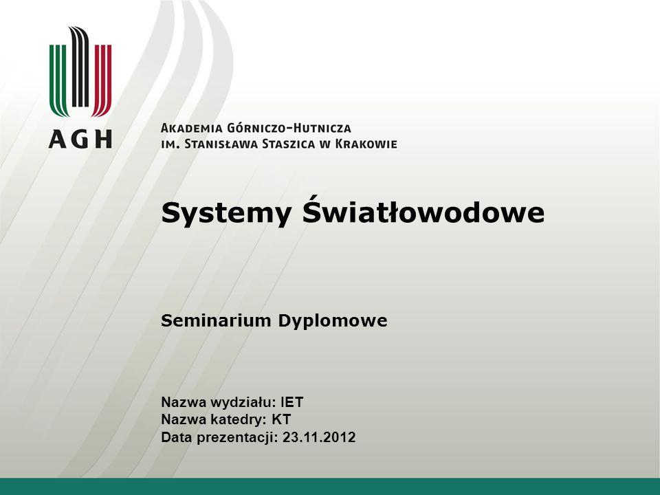 Systemy Światłowodowe Seminarium Dyplomowe Nazwa wydziału: IET Nazwa katedry: KT Data prezentacji: 23.11.2012