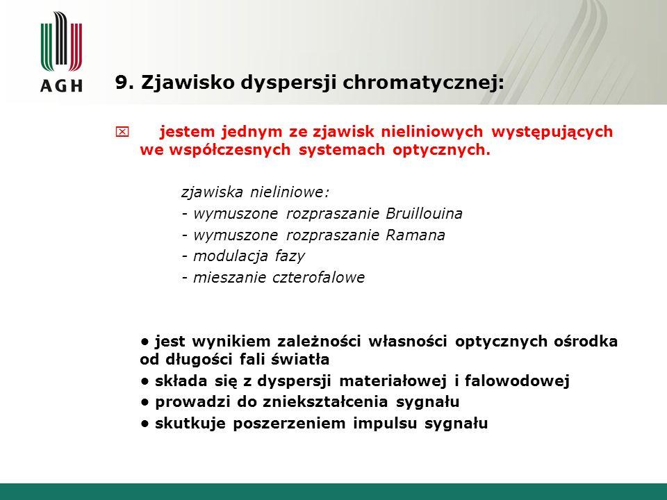 9. Zjawisko dyspersji chromatycznej: x jestem jednym ze zjawisk nieliniowych występujących we współczesnych systemach optycznych. zjawiska nieliniowe: