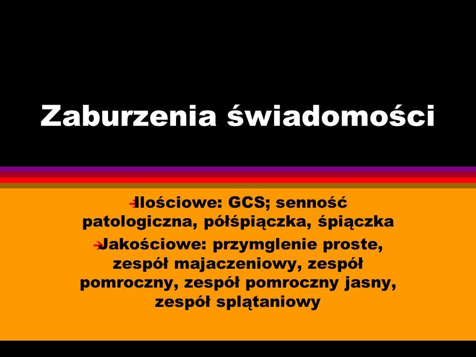 Zaburzenia świadomości è Ilościowe: GCS; senność patologiczna, półśpiączka, śpiączka è Jakościowe: przymglenie proste, zespół majaczeniowy, zespół pom