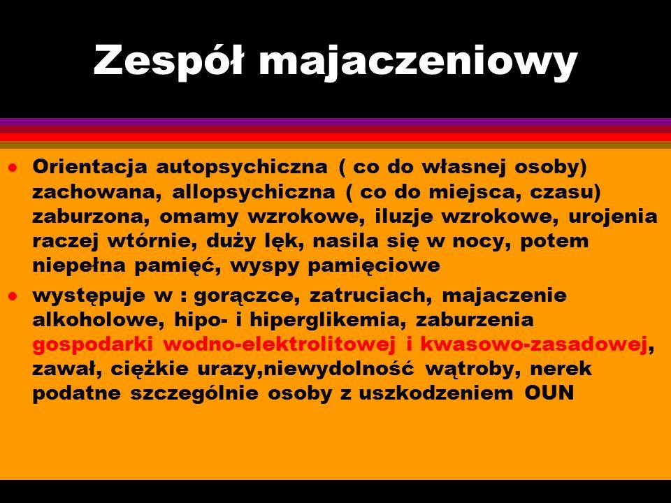 Zespół majaczeniowy l Orientacja autopsychiczna ( co do własnej osoby) zachowana, allopsychiczna ( co do miejsca, czasu) zaburzona, omamy wzrokowe, il