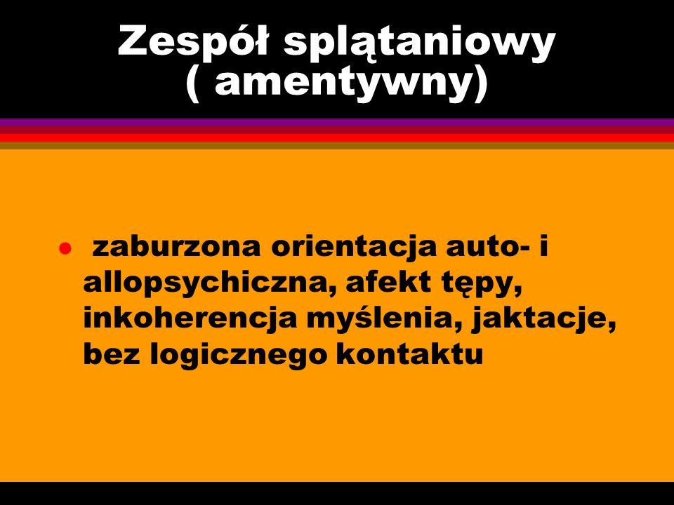 Zespół splątaniowy ( amentywny) l zaburzona orientacja auto- i allopsychiczna, afekt tępy, inkoherencja myślenia, jaktacje, bez logicznego kontaktu