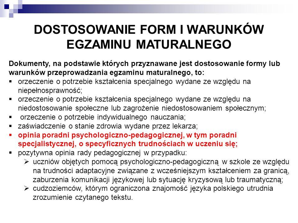 DOSTOSOWANIE FORM I WARUNKÓW EGZAMINU MATURALNEGO Dokumenty, na podstawie których przyznawane jest dostosowanie formy lub warunków przeprowadzania egzaminu maturalnego, to:  orzeczenie o potrzebie kształcenia specjalnego wydane ze względu na niepełnosprawność;  orzeczenie o potrzebie kształcenia specjalnego wydane ze względu na niedostosowanie społeczne lub zagrożenie niedostosowaniem społecznym;  orzeczenie o potrzebie indywidualnego nauczania;  zaświadczenie o stanie zdrowia wydane przez lekarza;  opinia poradni psychologiczno-pedagogicznej, w tym poradni specjalistycznej, o specyficznych trudnościach w uczeniu się;  pozytywna opinia rady pedagogicznej w przypadku:  uczniów objętych pomocą psychologiczno-pedagogiczną w szkole ze względu na trudności adaptacyjne związane z wcześniejszym kształceniem za granicą, zaburzenia komunikacji językowej lub sytuację kryzysową lub traumatyczną;  cudzoziemców, którym ograniczona znajomość języka polskiego utrudnia zrozumienie czytanego tekstu.