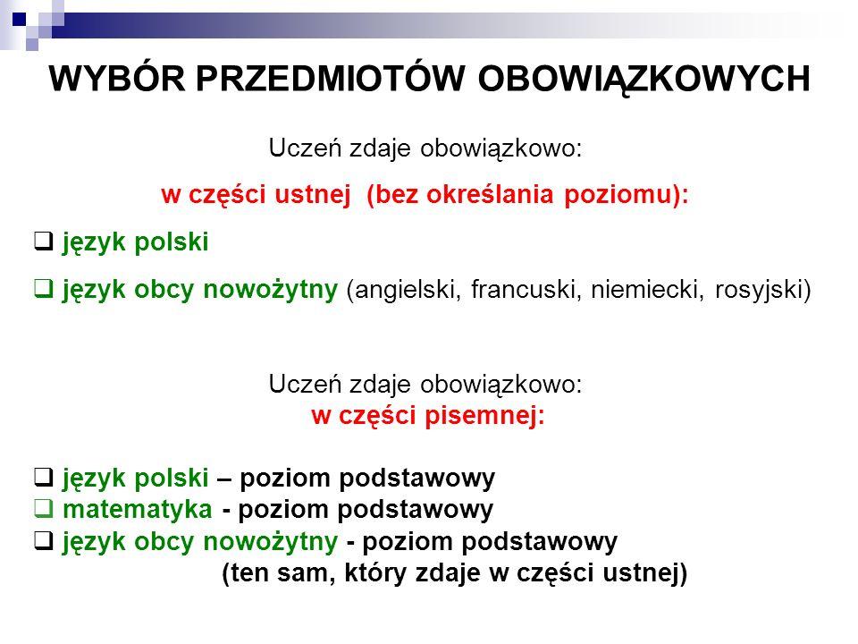 WYBÓR PRZEDMIOTÓW OBOWIĄZKOWYCH Uczeń zdaje obowiązkowo: w części ustnej (bez określania poziomu):  język polski  język obcy nowożytny (angielski, francuski, niemiecki, rosyjski) Uczeń zdaje obowiązkowo: w części pisemnej:  język polski – poziom podstawowy  matematyka - poziom podstawowy  język obcy nowożytny - poziom podstawowy (ten sam, który zdaje w części ustnej)