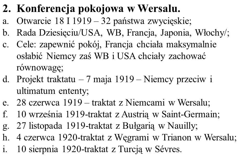 2.Konferencja pokojowa w Wersalu. a.Otwarcie 18 I 1919 – 32 państwa zwycięskie; b.Rada Dziesięciu/USA, WB, Francja, Japonia, Włochy/; c.Cele: zapewnić