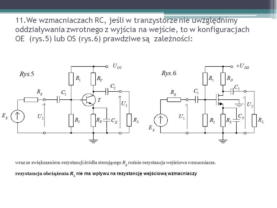 11.We wzmacniaczach RC, jeśli w tranzystorze nie uwzględnimy oddziaływania zwrotnego z wyjścia na wejście, to w konfiguracjach OE (rys.5) lub OS (rys.6) prawdziwe są zależności: wraz ze zwiększaniem rezystancji źródła sterującego R g rośnie rezystancja wejściowa wzmacniacza.